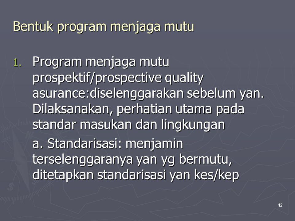 12 Bentuk program menjaga mutu 1. Program menjaga mutu prospektif/prospective quality asurance:diselenggarakan sebelum yan. Dilaksanakan, perhatian ut