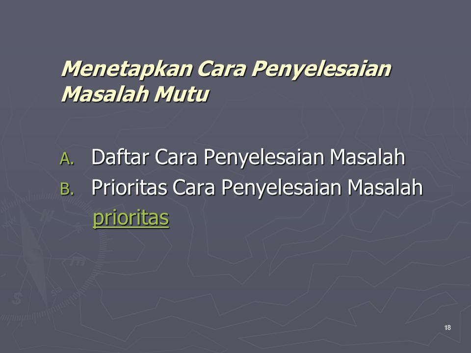 18 Menetapkan Cara Penyelesaian Masalah Mutu A. Daftar Cara Penyelesaian Masalah B. Prioritas Cara Penyelesaian Masalah prioritas prioritasprioritas