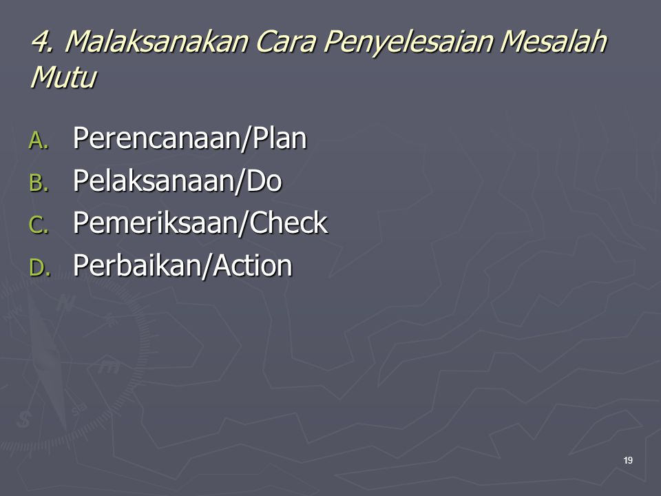 19 4. Malaksanakan Cara Penyelesaian Mesalah Mutu A. Perencanaan/Plan B. Pelaksanaan/Do C. Pemeriksaan/Check D. Perbaikan/Action