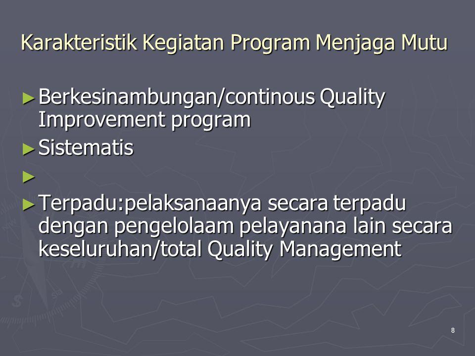 8 Karakteristik Kegiatan Program Menjaga Mutu ► Berkesinambungan/continous Quality Improvement program ► Sistematis ► ► Terpadu:pelaksanaanya secara t