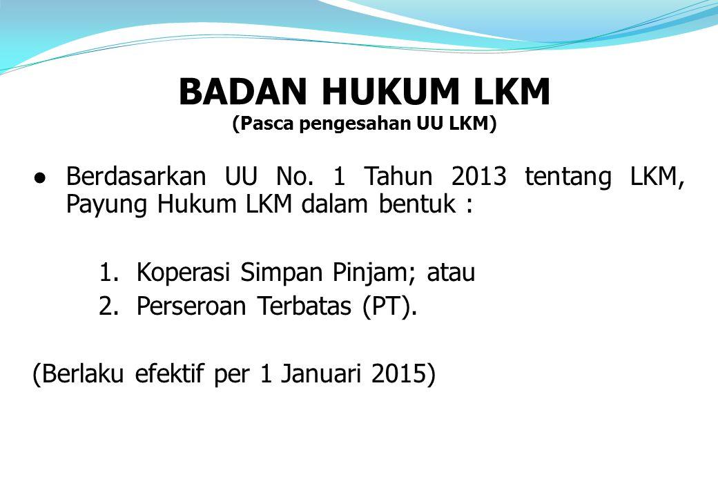 ●Berdasarkan UU No. 1 Tahun 2013 tentang LKM, Payung Hukum LKM dalam bentuk : 1. Koperasi Simpan Pinjam; atau 2. Perseroan Terbatas (PT). (Berlaku efe