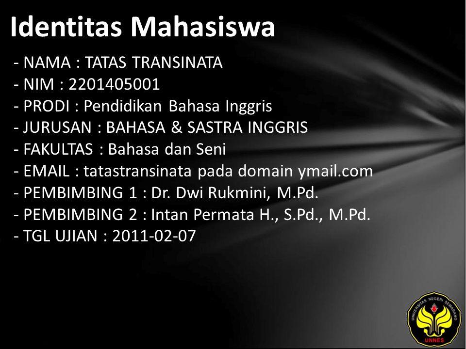 Identitas Mahasiswa - NAMA : TATAS TRANSINATA - NIM : 2201405001 - PRODI : Pendidikan Bahasa Inggris - JURUSAN : BAHASA & SASTRA INGGRIS - FAKULTAS : Bahasa dan Seni - EMAIL : tatastransinata pada domain ymail.com - PEMBIMBING 1 : Dr.