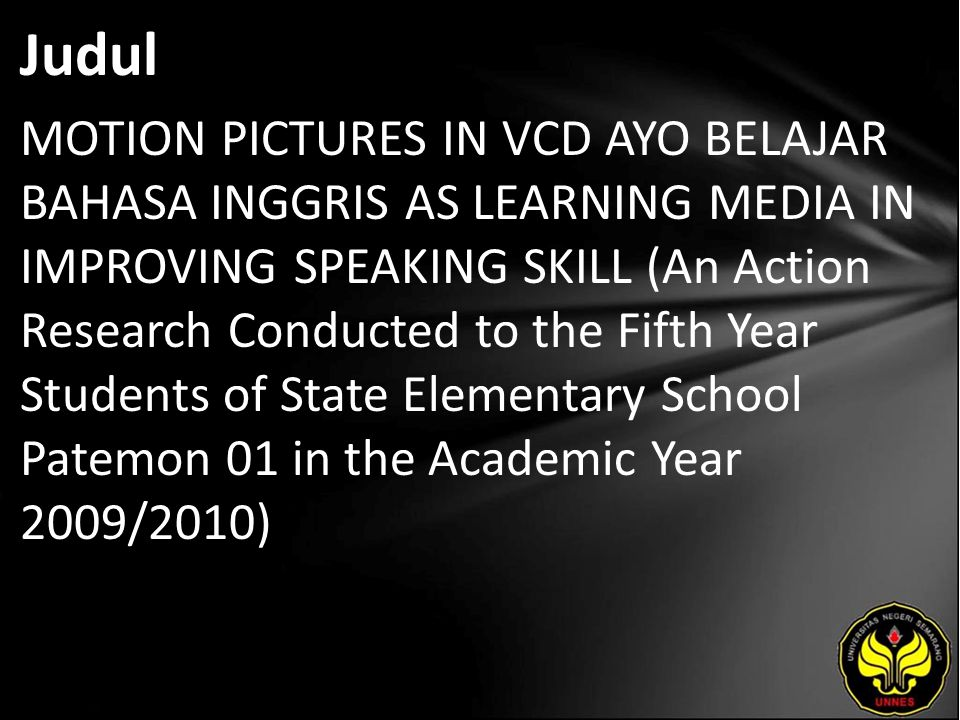 Judul MOTION PICTURES IN VCD AYO BELAJAR BAHASA INGGRIS AS LEARNING MEDIA IN IMPROVING SPEAKING SKILL (An Action Research Conducted to the Fifth Year Students of State Elementary School Patemon 01 in the Academic Year 2009/2010)
