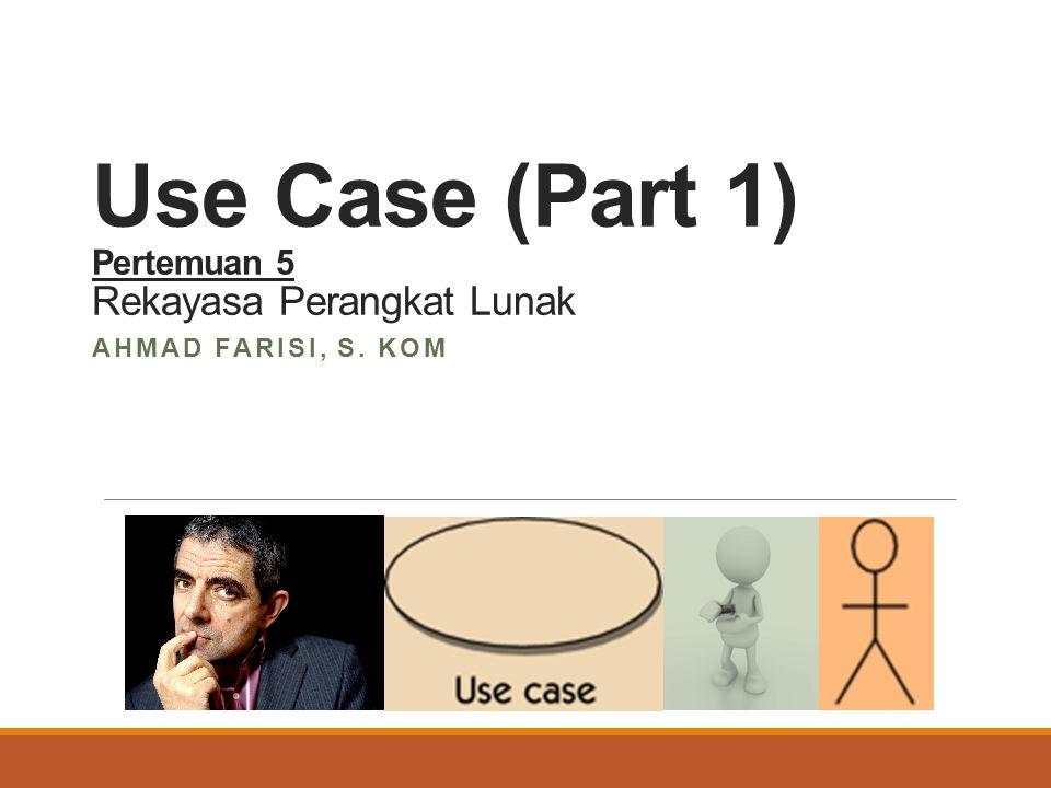 Use Case (Part 1) Pertemuan 5 Rekayasa Perangkat Lunak AHMAD FARISI, S. KOM