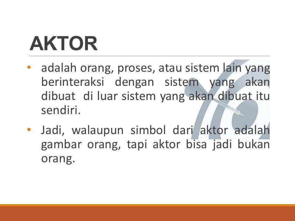 AKTOR Aktor berinteraksi dengan use case, tetapi tidak memiliki kontrol atas use case