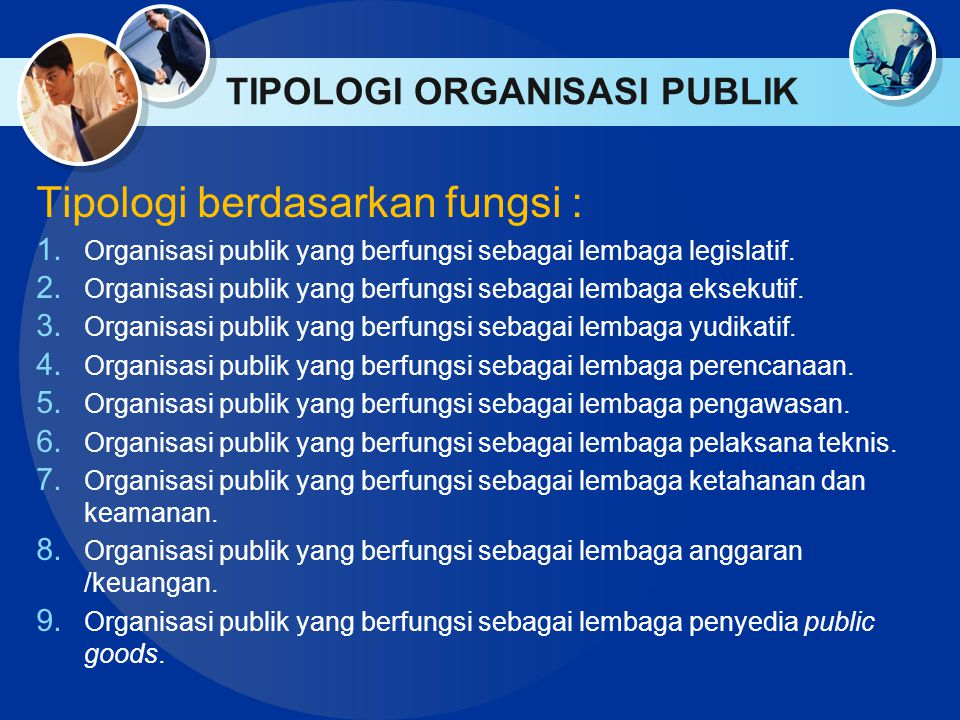 TIPOLOGI ORGANISASI PUBLIK Tipologi berdasarkan fungsi : 1. Organisasi publik yang berfungsi sebagai lembaga legislatif. 2. Organisasi publik yang ber
