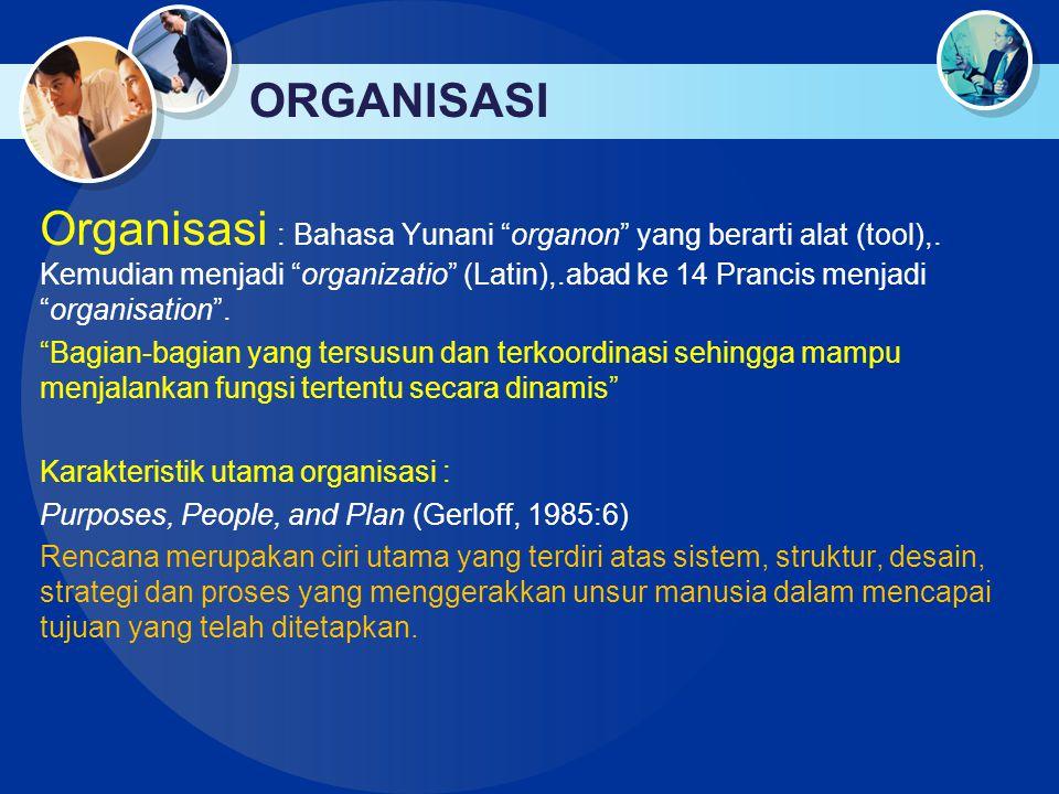 "ORGANISASI Organisasi : Bahasa Yunani ""organon"" yang berarti alat (tool),. Kemudian menjadi ""organizatio"" (Latin),.abad ke 14 Prancis menjadi ""organis"