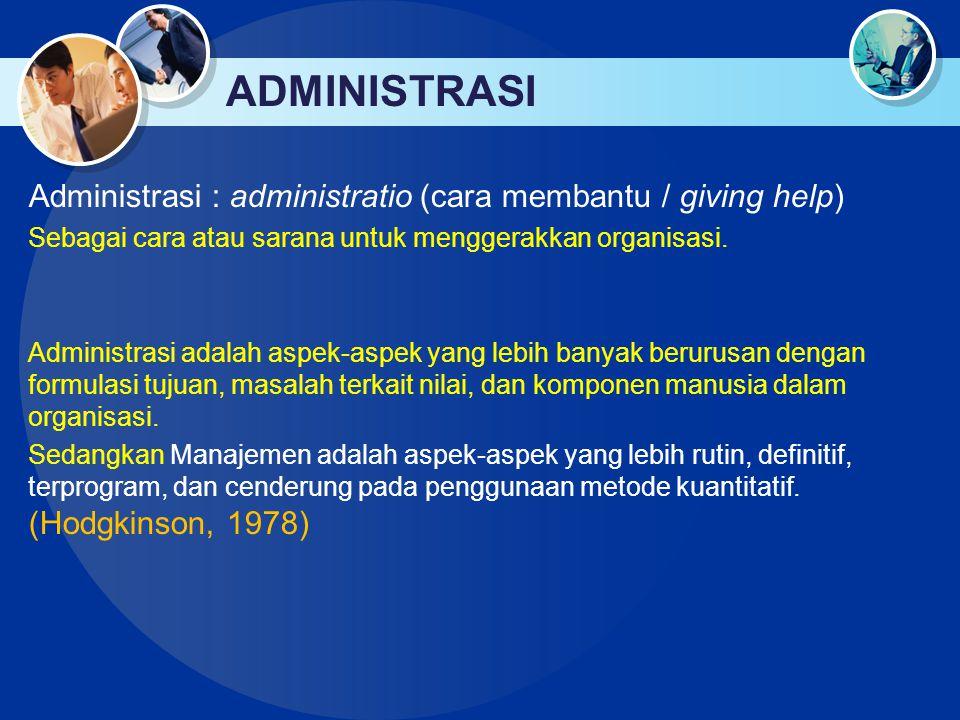 ADMINISTRASI & MANAJEMEN ADMINISTRASI 1.Fokus pada arah organisasi 2.Level atas 3.Berorientasi pada tujuan 4.Sebagai seni ORGANISASI MANAJEMEN 1.Fokus pada bagaimana mencapai cara yang telah ditetapkan 2.Level menengah-bawah 3.Berorientasi pada cara mencapai tujuan 4.Sebagai teknis