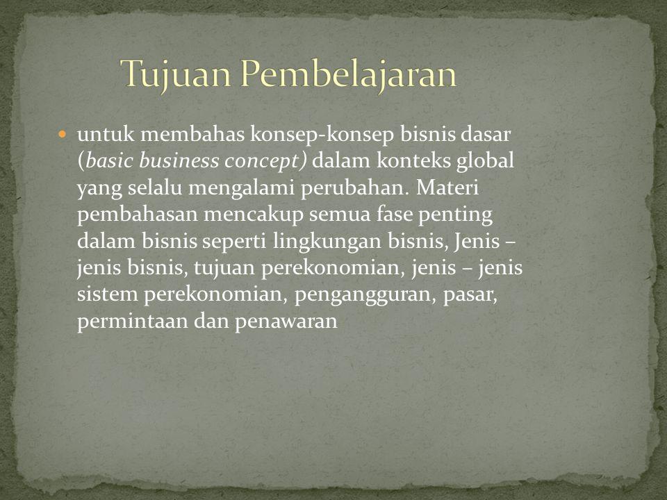untuk membahas konsep-konsep bisnis dasar (basic business concept) dalam konteks global yang selalu mengalami perubahan.