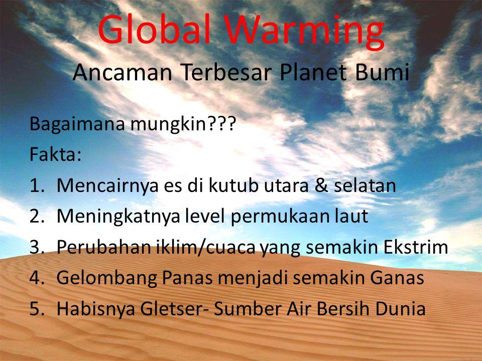 Global Warming Ancaman Terbesar Planet Bumi Bagaimana mungkin??? Fakta: 1.Mencairnya es di kutub utara & selatan 2.Meningkatnya level permukaan laut 3