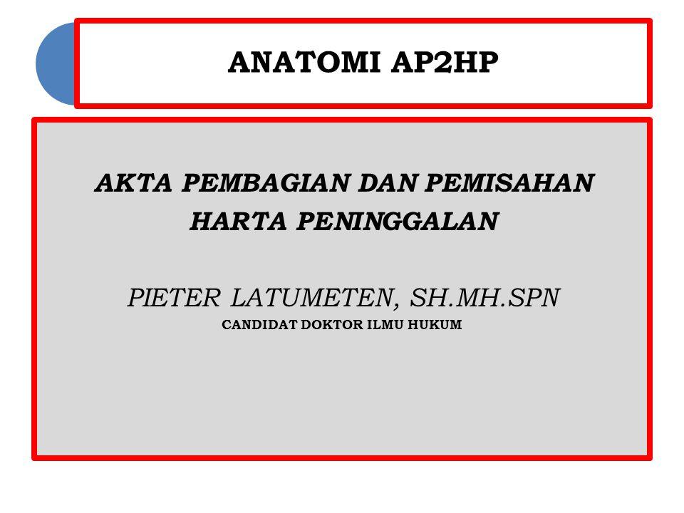 ANATOMI AP2HP AKTA PEMBAGIAN DAN PEMISAHAN HARTA PENINGGALAN PIETER LATUMETEN, SH.MH.SPN CANDIDAT DOKTOR ILMU HUKUM