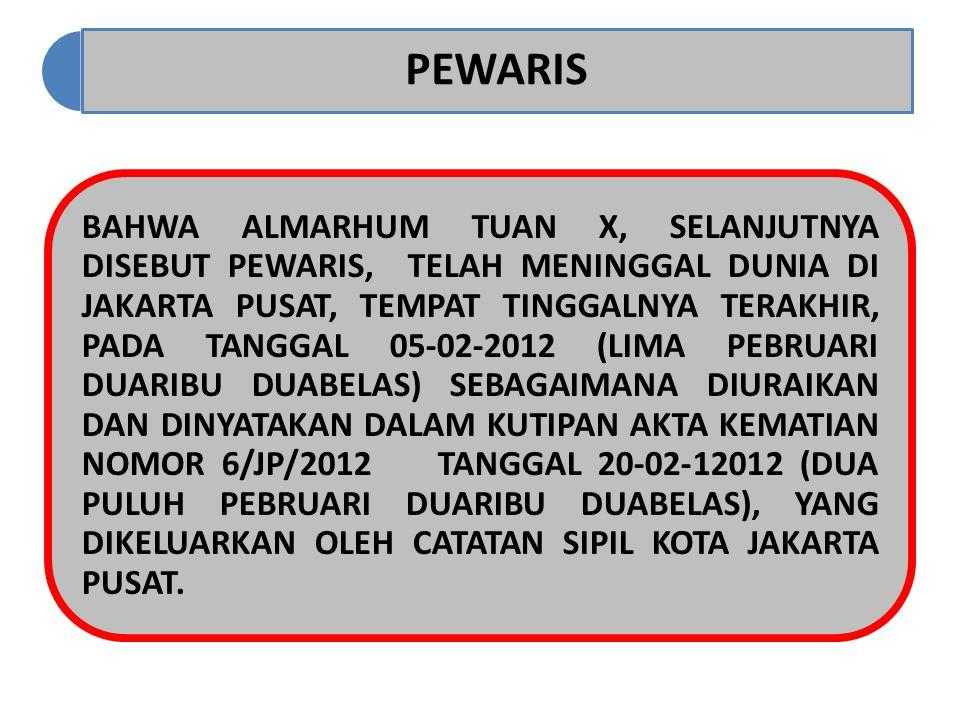 PEWARIS BAHWA ALMARHUM TUAN X, SELANJUTNYA DISEBUT PEWARIS, TELAH MENINGGAL DUNIA DI JAKARTA PUSAT, TEMPAT TINGGALNYA TERAKHIR, PADA TANGGAL 05-02-201