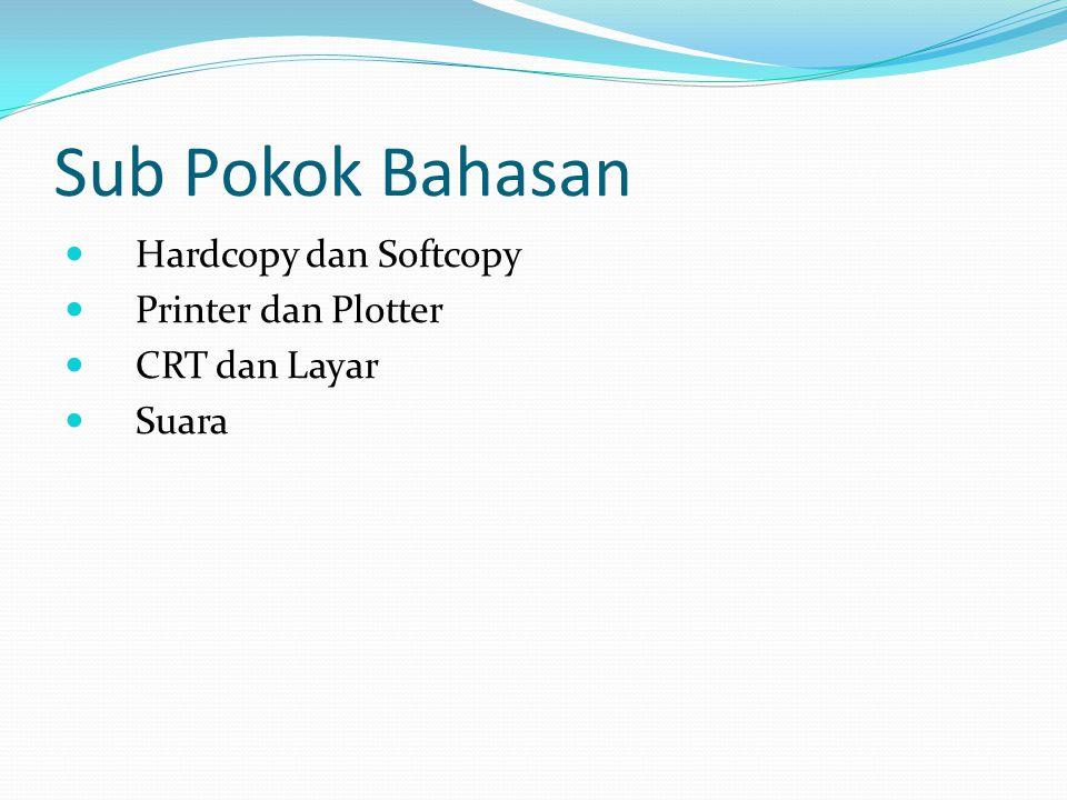 Sub Pokok Bahasan Hardcopy dan Softcopy Printer dan Plotter CRT dan Layar Suara