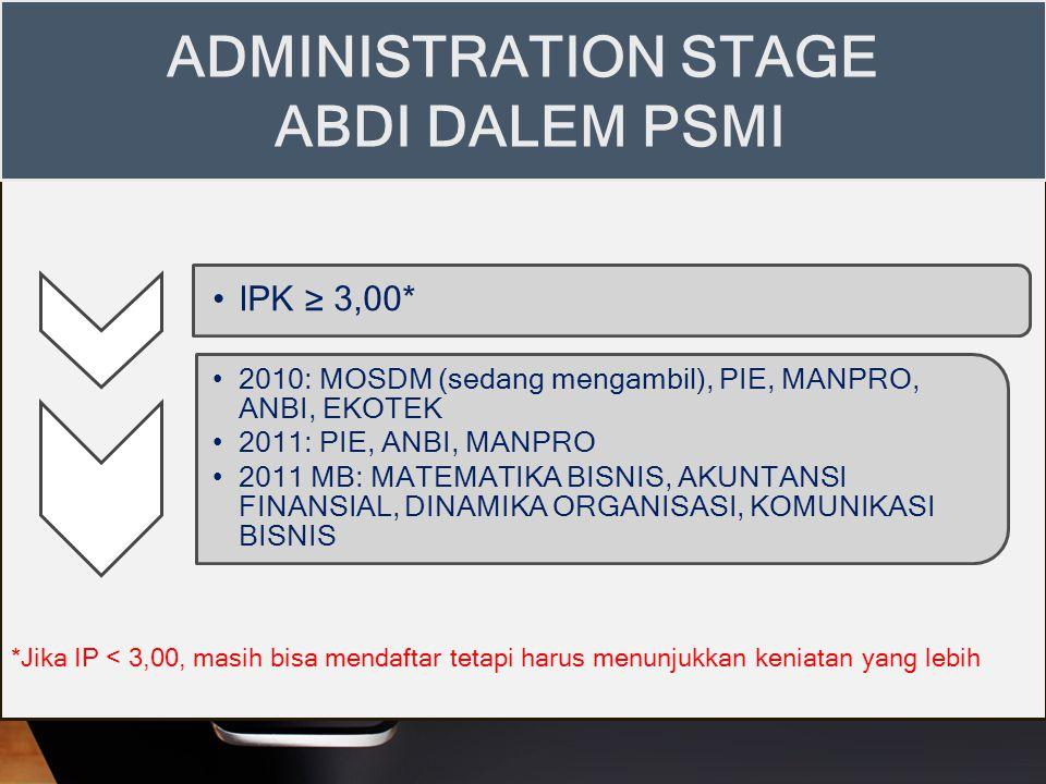IPK ≥ 3,00* 2010: MOSDM (sedang mengambil), PIE, MANPRO, ANBI, EKOTEK 2011: PIE, ANBI, MANPRO 2011 MB: MATEMATIKA BISNIS, AKUNTANSI FINANSIAL, DINAMIKA ORGANISASI, KOMUNIKASI BISNIS ADMINISTRATION STAGE ABDI DALEM PSMI *Jika IP < 3,00, masih bisa mendaftar tetapi harus menunjukkan keniatan yang lebih