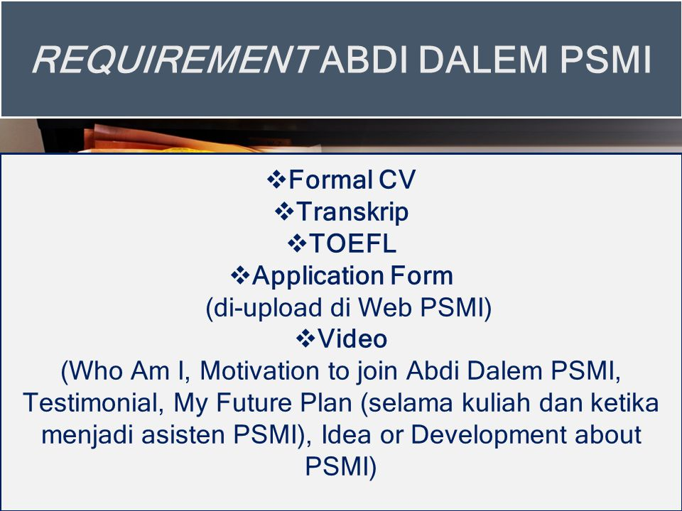  Formal CV  Transkrip  TOEFL  Application Form (di-upload di Web PSMI)  Video (Who Am I, Motivation to join Abdi Dalem PSMI, Testimonial, My Future Plan (selama kuliah dan ketika menjadi asisten PSMI), Idea or Development about PSMI) REQUIREMENT ABDI DALEM PSMI