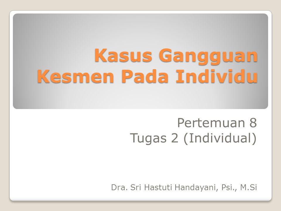 Kasus Gangguan Kesmen Pada Individu Pertemuan 8 Tugas 2 (Individual) Dra.