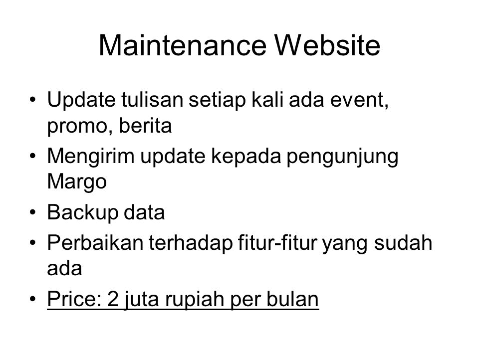 Maintenance Website Update tulisan setiap kali ada event, promo, berita Mengirim update kepada pengunjung Margo Backup data Perbaikan terhadap fitur-fitur yang sudah ada Price: 2 juta rupiah per bulan