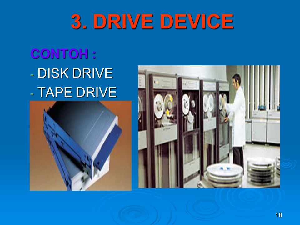 18 3. DRIVE DEVICE CONTOH : - DISK DRIVE - TAPE DRIVE