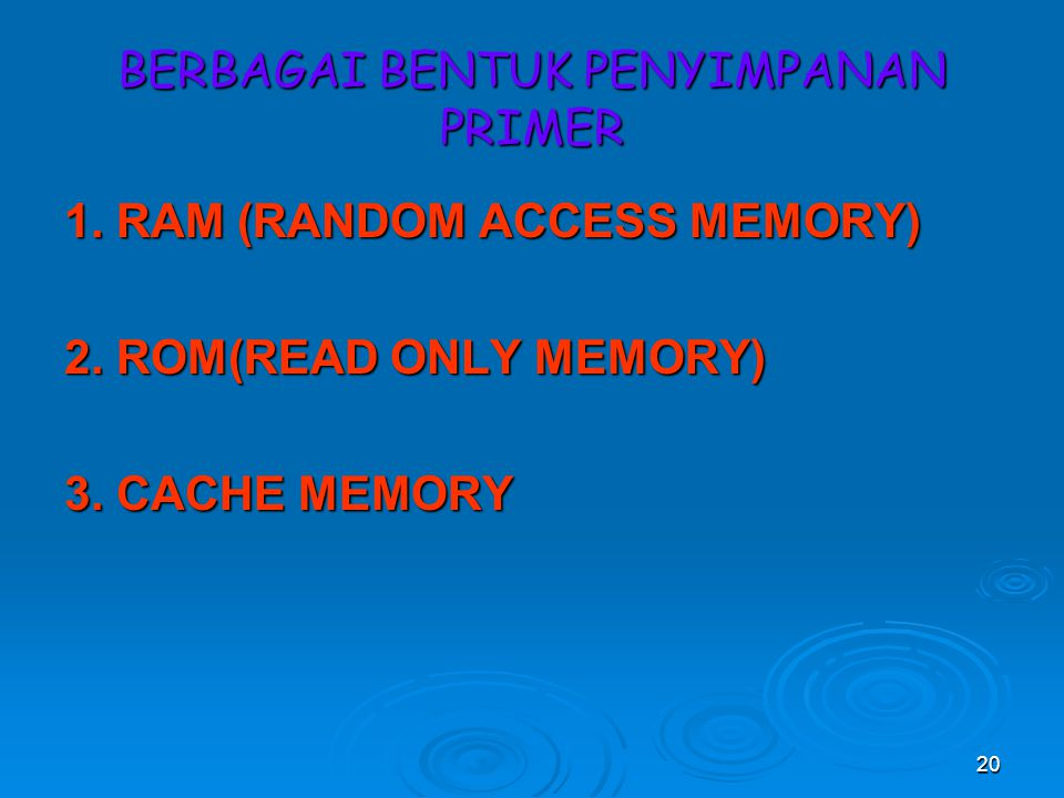 20 BERBAGAI BENTUK PENYIMPANAN PRIMER 1.RAM (RANDOM ACCESS MEMORY) 2.
