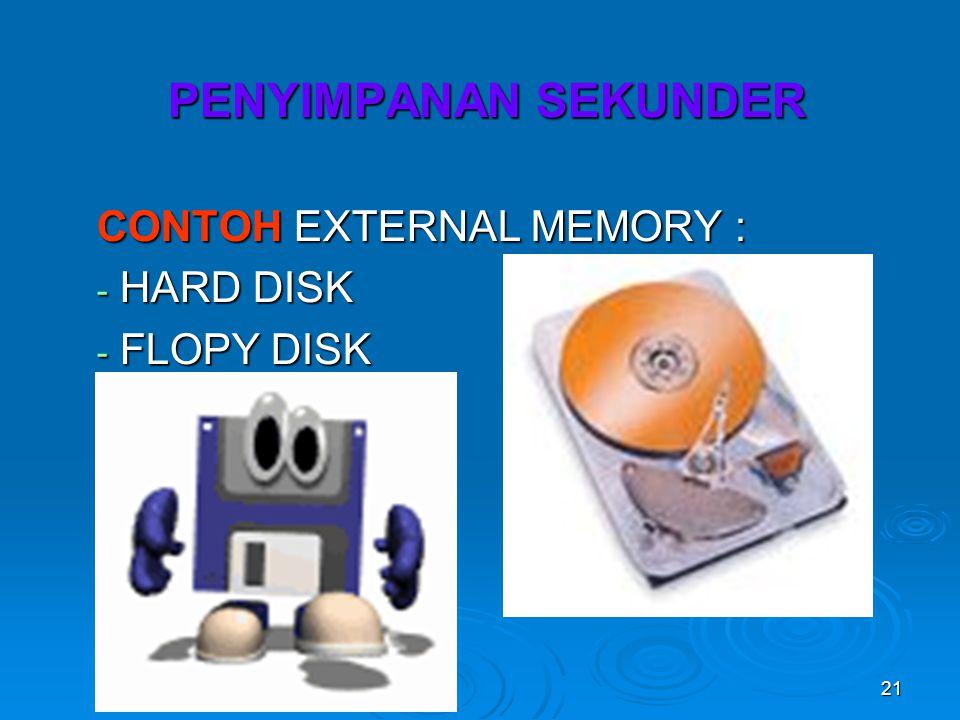 21 PENYIMPANAN SEKUNDER CONTOH EXTERNAL MEMORY : - HARD DISK - FLOPY DISK
