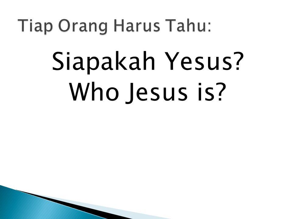 Tiap orang harus tahu, Tiap orang harus tahu Tiap orang harus tahu, Siapakah Yesus.