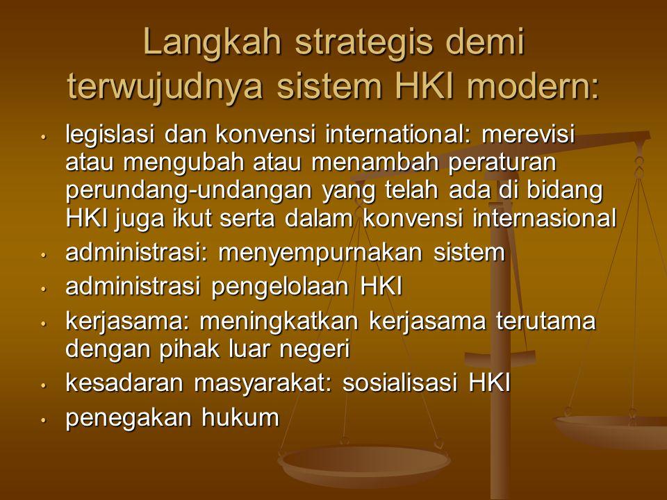 Langkah strategis demi terwujudnya sistem HKI modern: legislasi dan konvensi international: merevisi atau mengubah atau menambah peraturan perundang-undangan yang telah ada di bidang HKI juga ikut serta dalam konvensi internasional legislasi dan konvensi international: merevisi atau mengubah atau menambah peraturan perundang-undangan yang telah ada di bidang HKI juga ikut serta dalam konvensi internasional administrasi: menyempurnakan sistem administrasi: menyempurnakan sistem administrasi pengelolaan HKI administrasi pengelolaan HKI kerjasama: meningkatkan kerjasama terutama dengan pihak luar negeri kerjasama: meningkatkan kerjasama terutama dengan pihak luar negeri kesadaran masyarakat: sosialisasi HKI kesadaran masyarakat: sosialisasi HKI penegakan hukum penegakan hukum