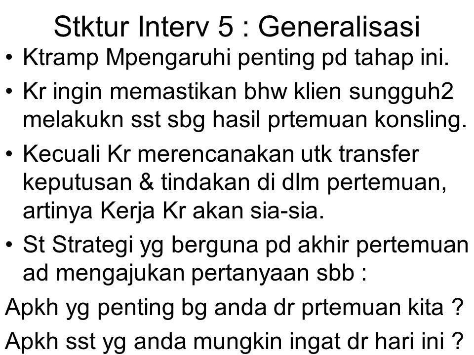 Stktur Interv 5 : Generalisasi Ktramp Mpengaruhi penting pd tahap ini. Kr ingin memastikan bhw klien sungguh2 melakukn sst sbg hasil prtemuan konsling