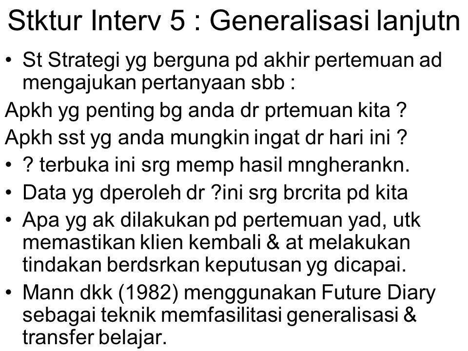 Stktur Interv 5 : Generalisasi lanjutn St Strategi yg berguna pd akhir pertemuan ad mengajukan pertanyaan sbb : Apkh yg penting bg anda dr prtemuan ki