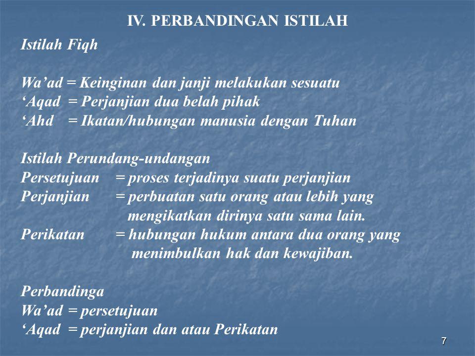 7 IV. PERBANDINGAN ISTILAH Istilah Fiqh Wa'ad = Keinginan dan janji melakukan sesuatu 'Aqad = Perjanjian dua belah pihak 'Ahd= Ikatan/hubungan manusia