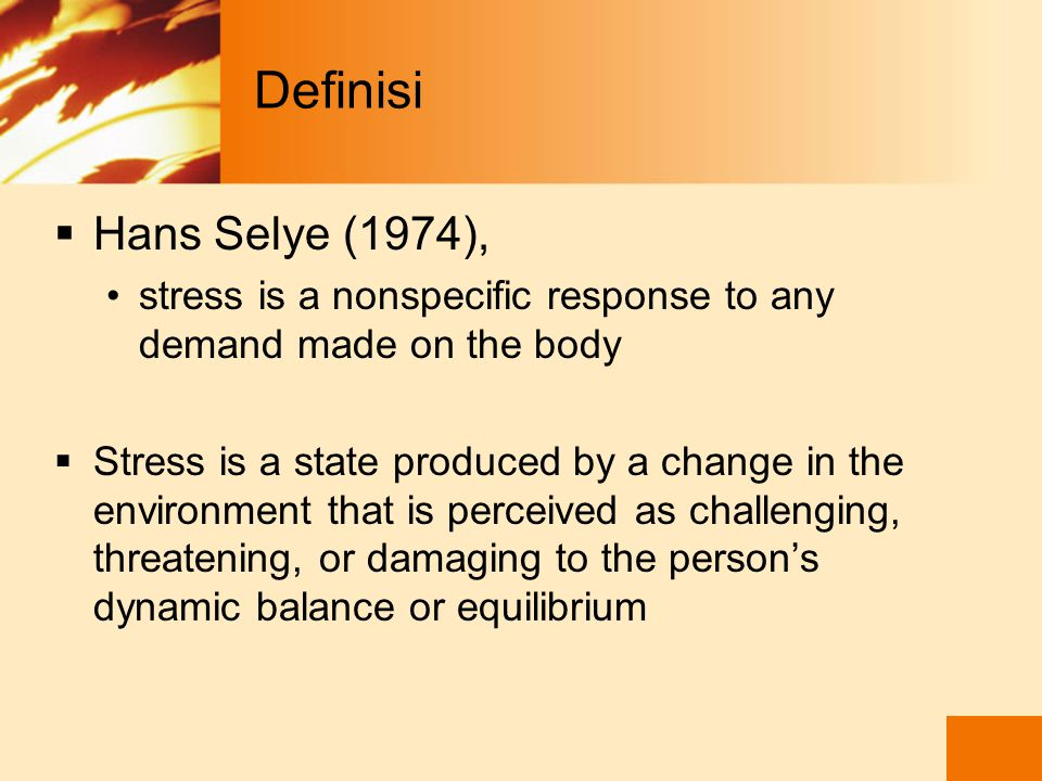 Definisi  Hans Selye (1974), stress is a nonspecific response to any demand made on the body  Stress is a state produced by a change in the environment that is perceived as challenging, threatening, or damaging to the person's dynamic balance or equilibrium