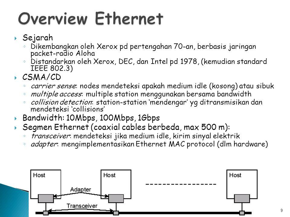  Sejarah ◦ Dikembangkan oleh Xerox pd pertengahan 70-an, berbasis jaringan packet-radio Aloha ◦ Distandarkan oleh Xerox, DEC, dan Intel pd 1978, (kemudian standard IEEE 802.3)  CSMA/CD ◦ carrier sense: nodes mendeteksi apakah medium idle (kosong) atau sibuk ◦ multiple access: multiple station menggunakan bersama bandwidth ◦ collision detection: station-station 'mendengar' yg ditransmisikan dan mendeteksi 'collisions'  Bandwidth: 10Mbps, 100Mbps, 1Gbps  Segmen Ethernet (coaxial cables berbeda, max 500 m): ◦ transceiver: mendeteksi jika medium idle, kirim sinyal elektrik ◦ adapter: mengimplementasikan Ethernet MAC protocol (dlm hardware) 9