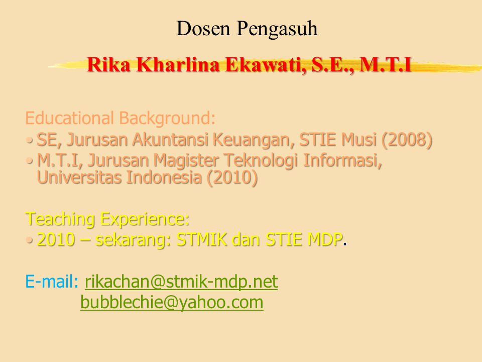 Dosen Pengasuh Rika Kharlina Ekawati, S.E., M.T.I Educational Background: SE, Jurusan Akuntansi Keuangan, STIE Musi (2008)SE, Jurusan Akuntansi Keuangan, STIE Musi (2008) M.T.I, Jurusan Magister Teknologi Informasi, Universitas Indonesia (2010)M.T.I, Jurusan Magister Teknologi Informasi, Universitas Indonesia (2010) Teaching Experience: 2010 – sekarang: STMIK dan STIE MDP2010 – sekarang: STMIK dan STIE MDP.