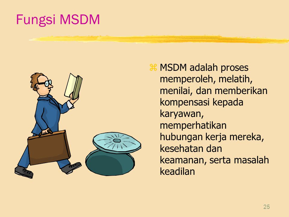25 Fungsi MSDM z MSDM adalah proses memperoleh, melatih, menilai, dan memberikan kompensasi kepada karyawan, memperhatikan hubungan kerja mereka, kesehatan dan keamanan, serta masalah keadilan