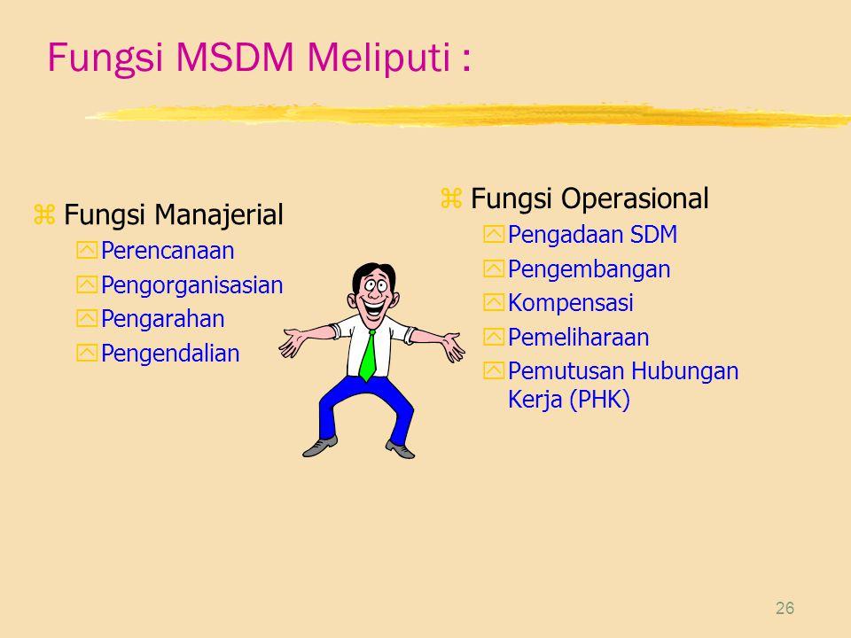 26 Fungsi MSDM Meliputi : z Fungsi Operasional yPengadaan SDM yPengembangan yKompensasi yPemeliharaan yPemutusan Hubungan Kerja (PHK) zFungsi Manajerial yPerencanaan yPengorganisasian yPengarahan yPengendalian