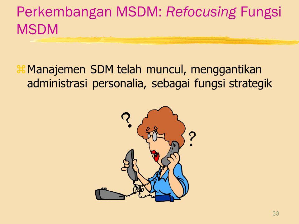 33 Perkembangan MSDM: Refocusing Fungsi MSDM zManajemen SDM telah muncul, menggantikan administrasi personalia, sebagai fungsi strategik