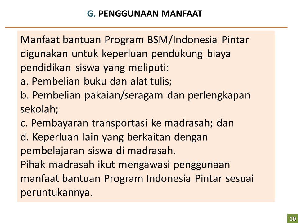 G. PENGGUNAAN MANFAAT Manfaat bantuan Program BSM/Indonesia Pintar digunakan untuk keperluan pendukung biaya pendidikan siswa yang meliputi: a. Pembel