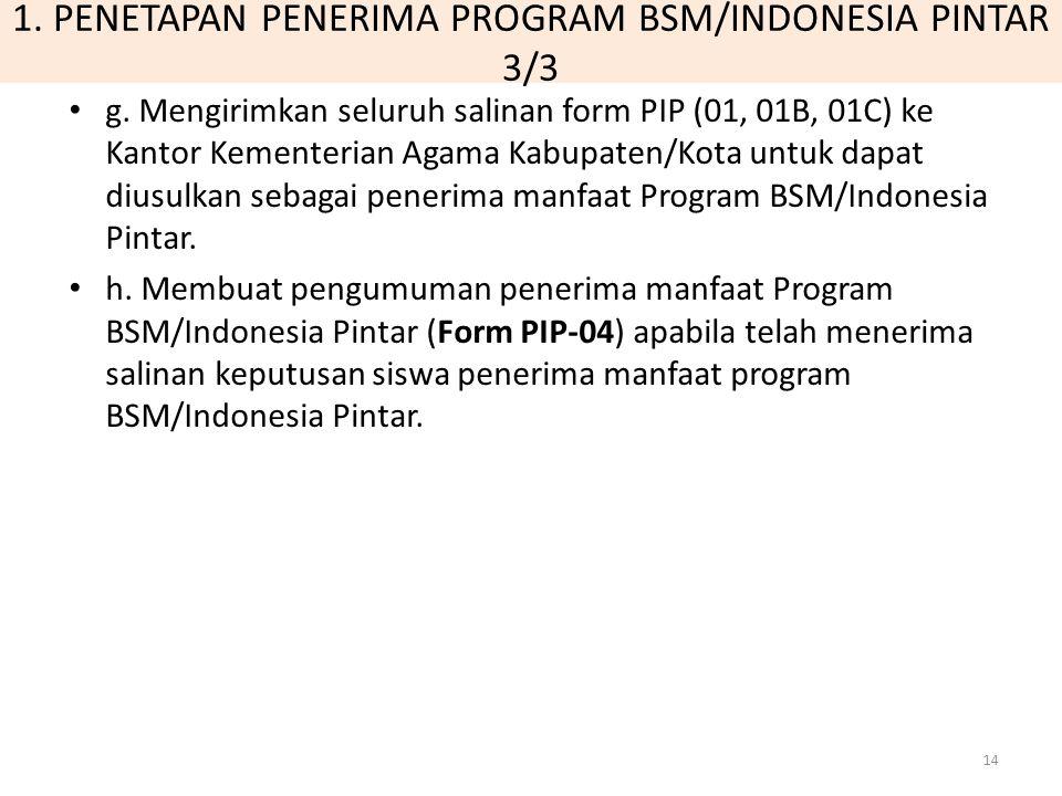 1. PENETAPAN PENERIMA PROGRAM BSM/INDONESIA PINTAR 3/3 g. Mengirimkan seluruh salinan form PIP (01, 01B, 01C) ke Kantor Kementerian Agama Kabupaten/Ko