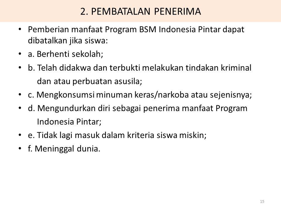 2. PEMBATALAN PENERIMA Pemberian manfaat Program BSM Indonesia Pintar dapat dibatalkan jika siswa: a. Berhenti sekolah; b. Telah didakwa dan terbukti