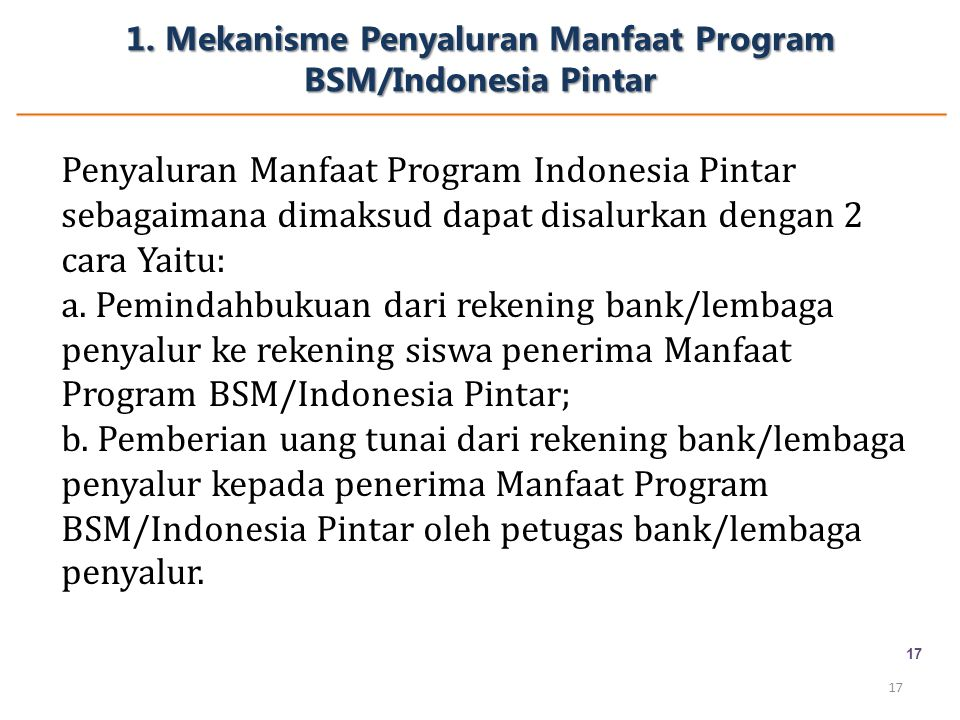 1. Mekanisme Penyaluran Manfaat Program BSM/Indonesia Pintar 17 Penyaluran Manfaat Program Indonesia Pintar sebagaimana dimaksud dapat disalurkan deng