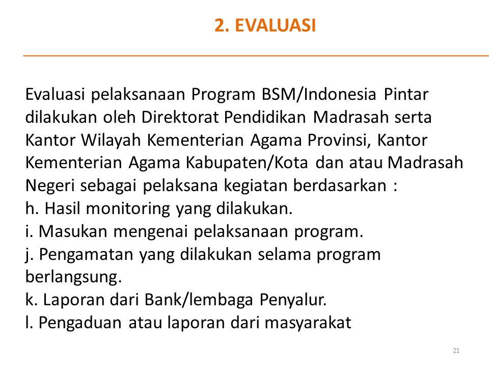 2. EVALUASI Evaluasi pelaksanaan Program BSM/Indonesia Pintar dilakukan oleh Direktorat Pendidikan Madrasah serta Kantor Wilayah Kementerian Agama Pro