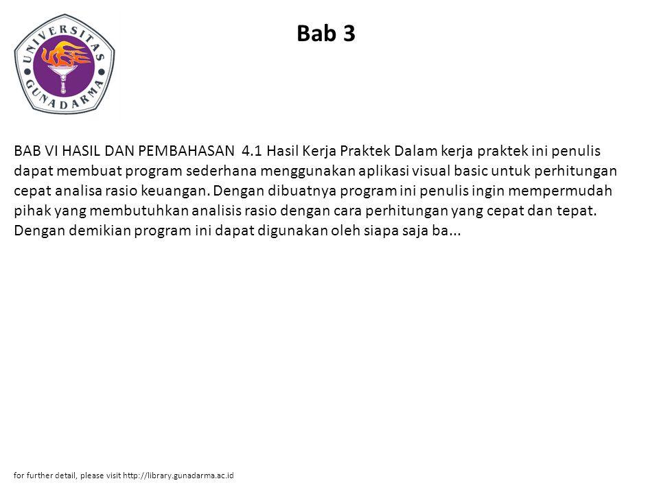 Bab 3 BAB VI HASIL DAN PEMBAHASAN 4.1 Hasil Kerja Praktek Dalam kerja praktek ini penulis dapat membuat program sederhana menggunakan aplikasi visual basic untuk perhitungan cepat analisa rasio keuangan.