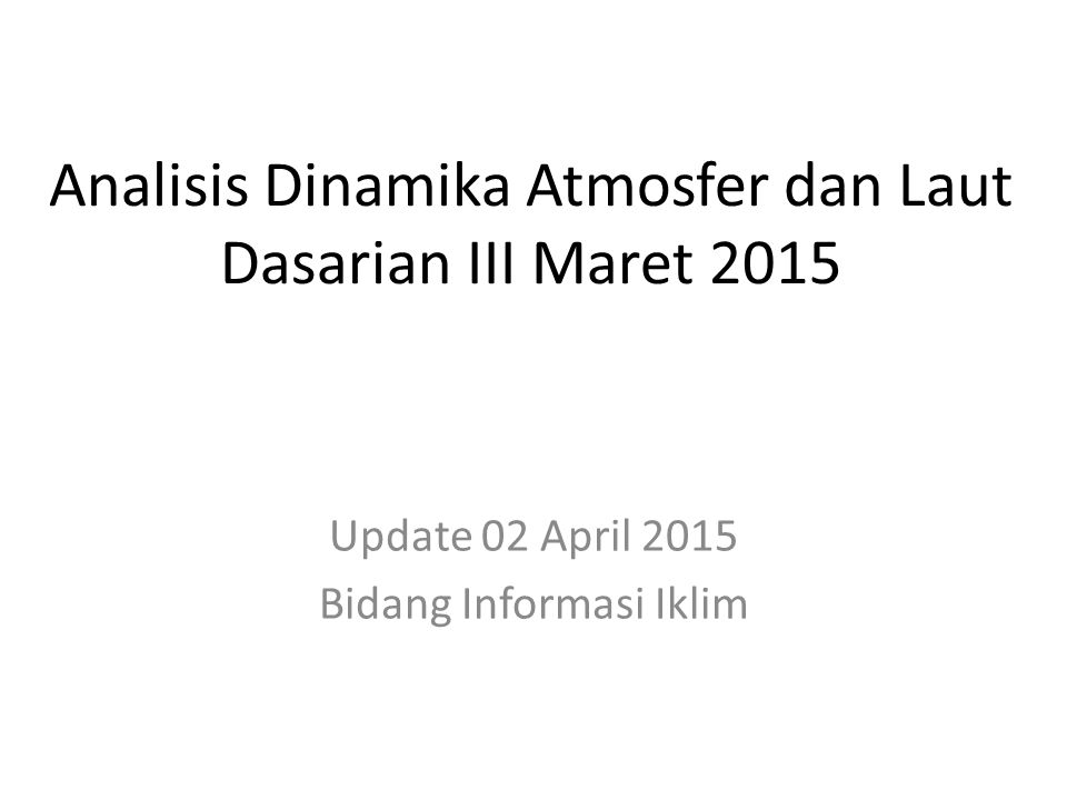 Analisis Anomali Suhu Muka Laut Terkini Indeks DM : -0.04/ Negatif; Anomali SST Indonesia : - 2.0 o C s.d + 1.5 o C; Indeks Nino3.4 : 0.575 o C /Positif  Penguapan di wilayah Indonesia relatif lebih tinggi dibanding dengan klimatologisnya terutama di bag barat Sumatera, Selatan Kalimantan, serta terjadi penambahan pasokan uap air yang tidak signifikan dari Samudra Hindia ke wilayah Indonesia (Sumber : JRA/ JDAS)