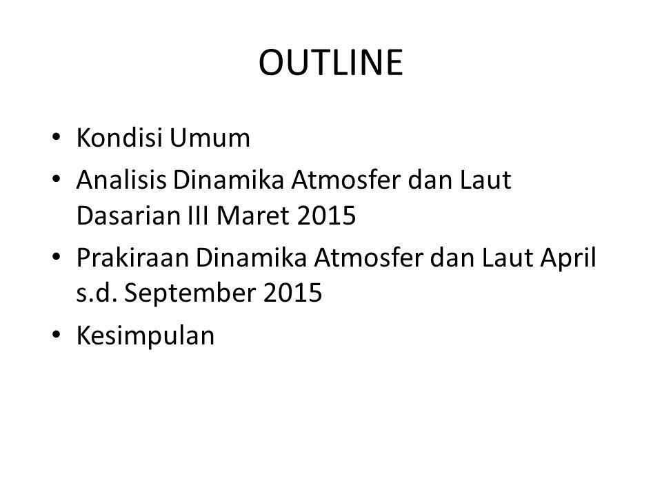 OUTLINE Kondisi Umum Analisis Dinamika Atmosfer dan Laut Dasarian III Maret 2015 Prakiraan Dinamika Atmosfer dan Laut April s.d. September 2015 Kesimp