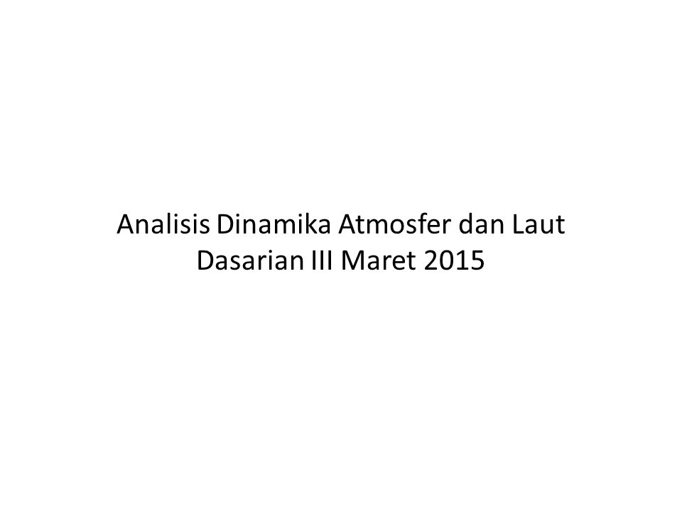 Analisis Dinamika Atmosfer dan Laut Dasarian III Maret 2015