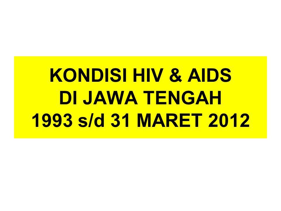 KONDISI HIV & AIDS DI JAWA TENGAH 1993 s/d 31 MARET 2012