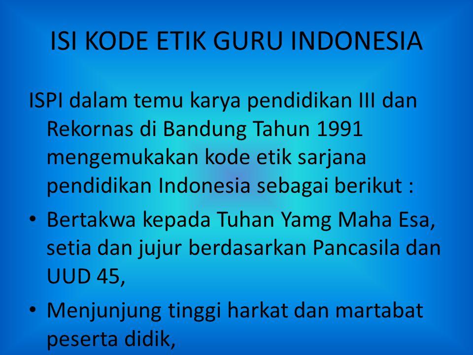 ISI KODE ETIK GURU INDONESIA ISPI dalam temu karya pendidikan III dan Rekornas di Bandung Tahun 1991 mengemukakan kode etik sarjana pendidikan Indones