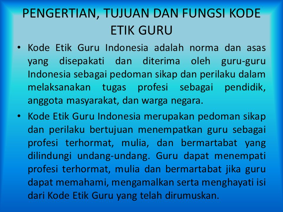 PENGERTIAN, TUJUAN DAN FUNGSI KODE ETIK GURU Kode Etik Guru Indonesia adalah norma dan asas yang disepakati dan diterima oleh guru-guru Indonesia seba