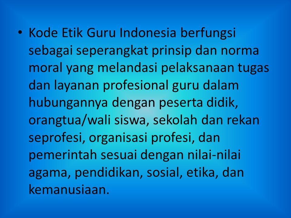 Kode Etik Guru Indonesia berfungsi sebagai seperangkat prinsip dan norma moral yang melandasi pelaksanaan tugas dan layanan profesional guru dalam hub