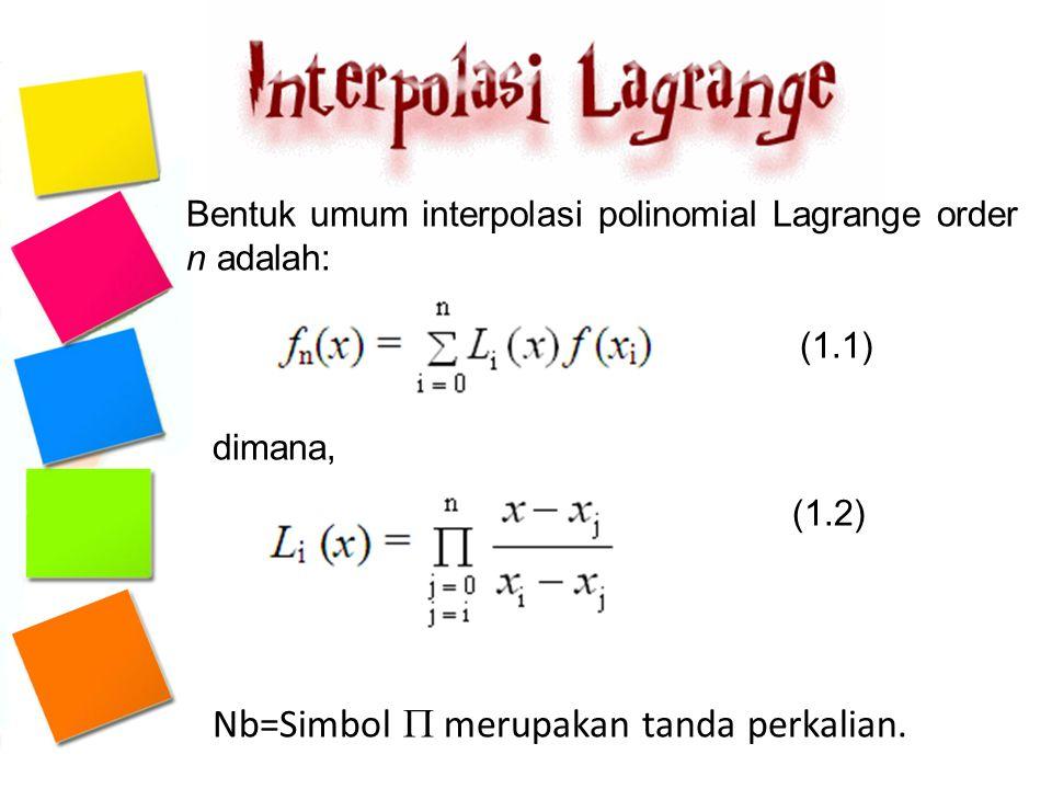 Bentuk umum interpolasi polinomial Lagrange order n adalah: (1.1) dimana, (1.2) Nb=Simbol  merupakan tanda perkalian.