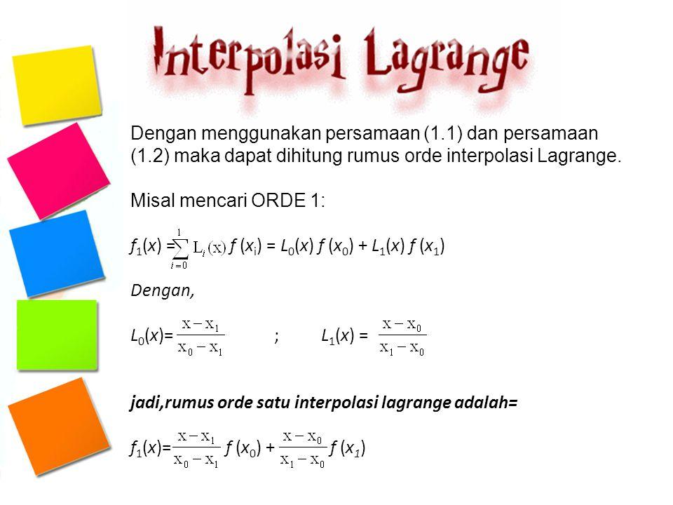 Dengan menggunakan persamaan (1.1) dan persamaan (1.2) maka dapat dihitung rumus orde interpolasi Lagrange. Misal mencari ORDE 1: f 1 (x) = f (x i ) =